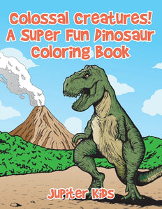 Colossal Creatures! A Super Fun Dinosaur Coloring Book