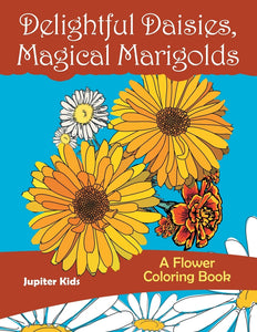 Delightful Daisies Magical Marigolds: A Flower Coloring Book