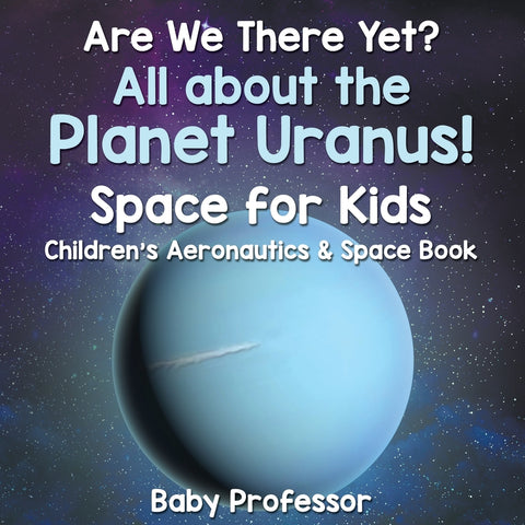 Are We There Yet All About the Planet Uranus! Space for Kids - Childrens Aeronautics & Space Book