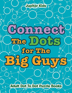 Connect The Dots for The Big Guys: Adult Dot To Dot Puzzle Books