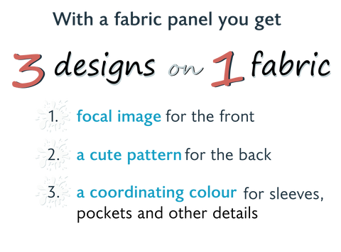 You get 3 designs on 1 fabric! A focal image for the front, a cute pattern for the back and a coordinating colour for sleeves, pockets and other details.