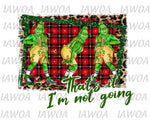 Christmas 426 - That's It I'm Not Going - Sublimation Transfer Set/Ready To Press Sublimation Transfer