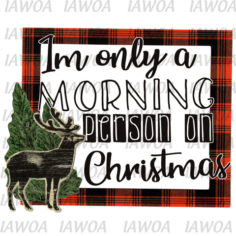 Christmas 437 - I'm Only a Morning Person on Christmas Buffalo Plaid - Sublimation Transfer Set/Ready To Press Sublimation Transfer