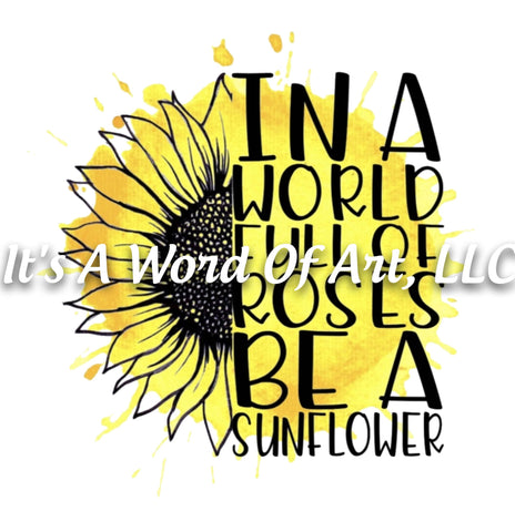 Sunflower 5 - In a World of Full of Roses be a Sunflower - Sublimation Transfer Set/Ready To Press Sublimation Transfer/Sublimation Transfer