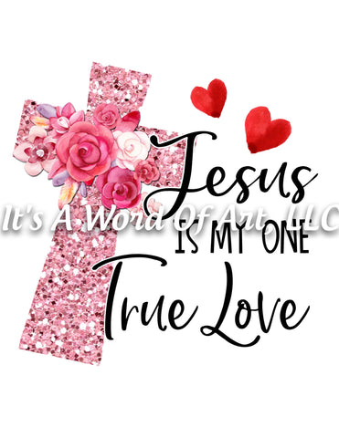 Valentines Day 4 - Jesus is My One True Love Cross - Sublimation Transfer Set/Ready To Press Sublimation Transfer/Sublimation Transfer