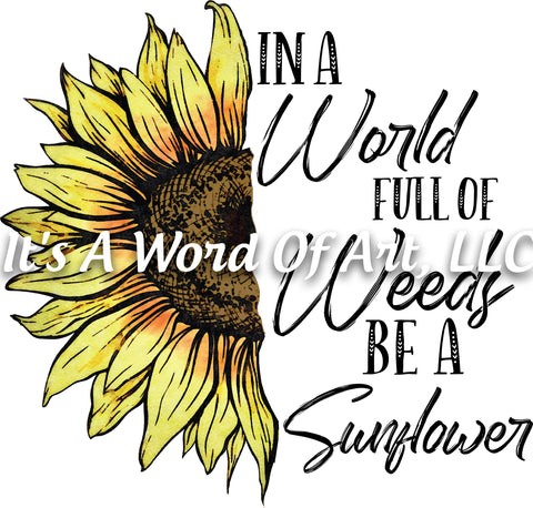 Sunflower 13 - In a World Full of Weeds, be a Sunflower - Sublimation Transfer Set/Ready To Press Sublimation Transfer/Sublimation Transfer