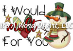 Christmas 169 - I Would Melt for You Snowman Love - Sublimation Transfer Set/Ready To Press Sublimation Transfer/Sublimation Transfer