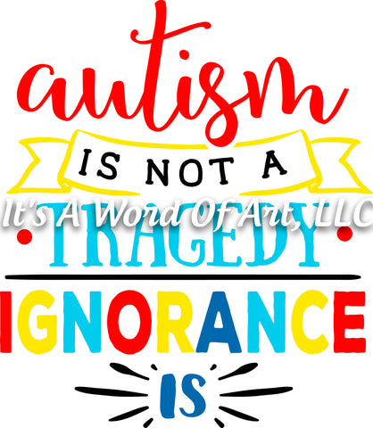 Autism 11 - Autism is not a Tragedy Ignorance Is Autism Awareness - Sublimation Transfer Set/Ready To Press Sublimation Transfer
