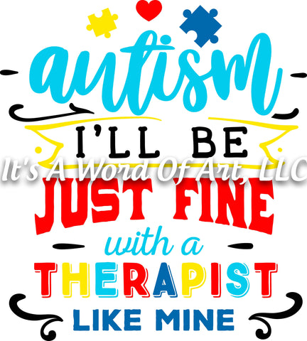 Autism 40 - Autism I'll be Just Fine With a Therapist Like Mine Autism - Sublimation Transfer Set/Ready To Press Sublimation Transfer
