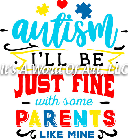 Autism 41 - Autism I'll be Just Fine With Some Parents Like Mine Autism - Sublimation Transfer Set/Ready To Press Sublimation Transfer