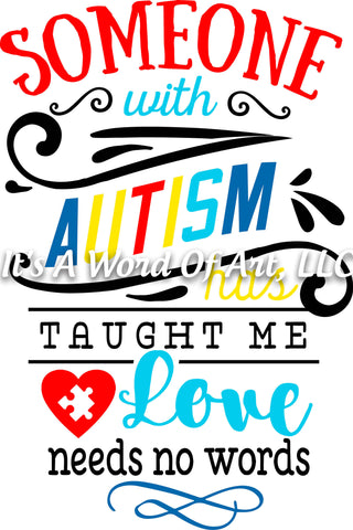 Autism 35 - Someone with Autism Taught me Love Needs No Words Awareness - Sublimation Transfer Set/Ready To Press Sublimation Transfer