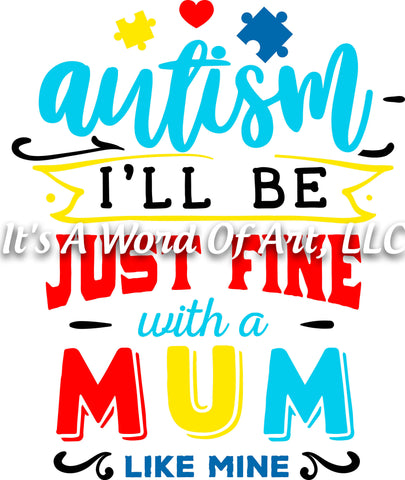 Autism 37 - Autism I'll be Just Fine With a Mum Like Mine Autism Awareness - Sublimation Transfer Set/Ready To Press Sublimation Transfer