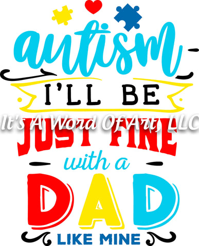 Autism 38 - Autism I'll be Just Fine With a Dad Like Mine Autism Awareness - Sublimation Transfer Set/Ready To Press Sublimation Transfer