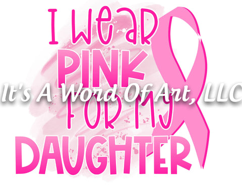 Breast Cancer Awareness 06 - I Wear Pink for My Daughter Awareness Ribbon - Sublimation Transfer Set/Ready To Press Sublimation Transfer