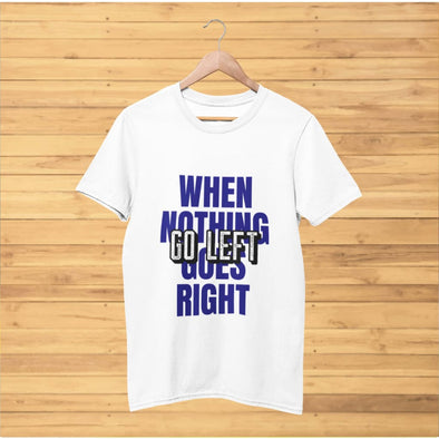 When Nothing Goes Right Go Left on Light Colored T-Shirt -