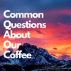 Commonly Asked Questions About Our Coffee