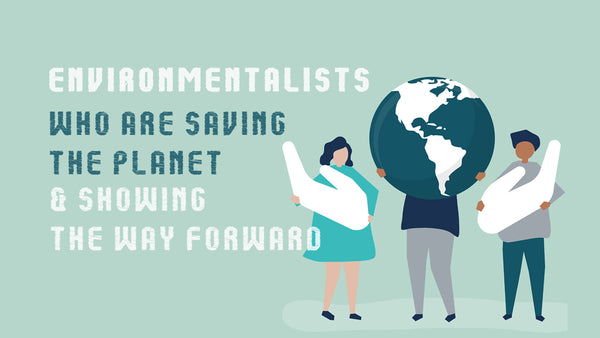 Environmentalists who are saving the planet & showing the way forward