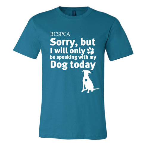 """Sorry, but I will only be speaking with my Dog today."" T-Shirt"