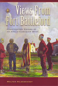 Views From Fort Battleford: Constructed Visions of an Anglo-Canadian West by Walter Hildebrandt