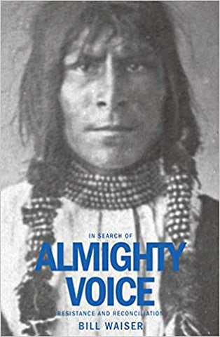 In Search of Almighty Voice: Resistance and Reconciliation by Bill Waiser