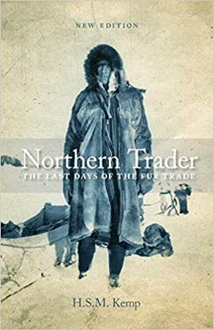 Northern Trader: The Last Days of the Fur Trade by H.S.M. Kemp