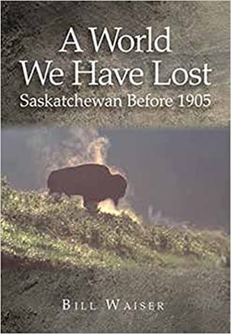A World We Have Lost: Saskatchewan Before 1905 by Bill Waiser