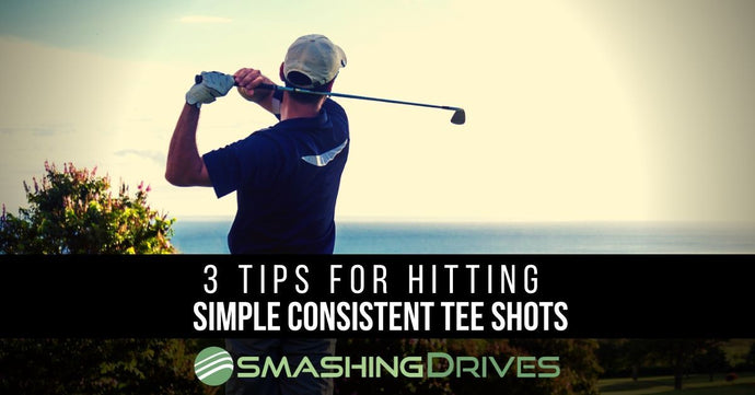 3 Tips For Hitting Simple Consistent Tee Shots