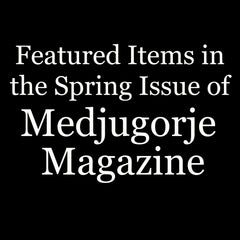 Featured Items in the Spring Issue of Medjugorje Magazine