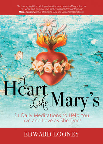 A Heart Like Mary's - 31 Daily Meditations to Help You Live and Love as She Does