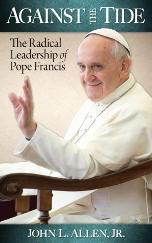 Against the Tide - The Radical Leadership of Pope Francis