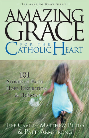 Amazing Grace for the Catholic Heart - 101 Stories of Faith, Hope, Inspiration and Humor -