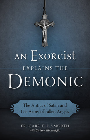 An Exorcist Explains the Demonic - The Antics of Satan and His Army of Fallen Angels