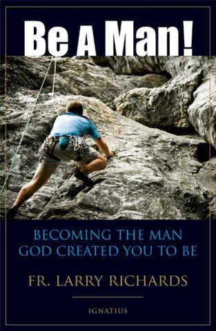 Be A Man! Becoming the Man God Created You to Be -