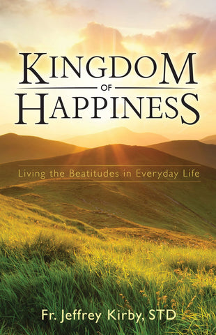 Kingdom of Happiness - Living the Beatitudes in Everyday Life