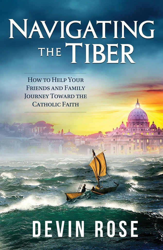 Navigating the Tiber - How to Help Your Friends and Family Journey Toward the Catholic Faith