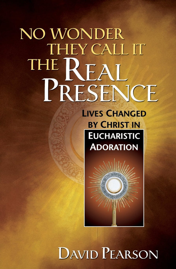 No Wonder They Call It The Real Presence - Lives Changed by Christ in Eucharistic Adoration - Catholic Shoppe USA