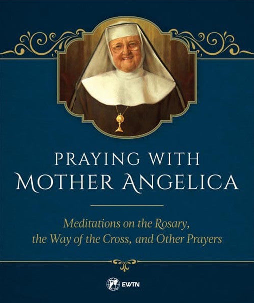 Praying with Mother Angelica - Meditations on the Rosary, the Way of the Cross, and Other Prayers
