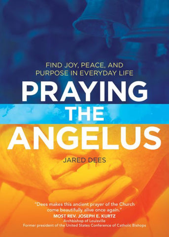 Praying the Angelus - Find Joy, Peace, and Purpose in Everyday Life