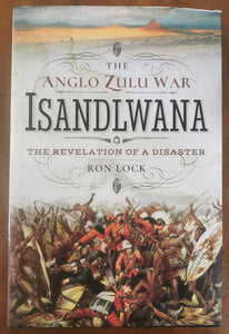 Isandlwana: The Revelation of a Disaster by Ron Lock