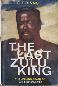 The Last Zulu King: The Life and Death of Cetshwayo by C.T.Binns