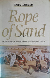 Rope of Sand: The Rise and Fall of the Zulu Kingdom in the Nineteenth Century - John Laband