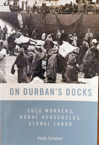 On Durban's Docks: Zulu Workers, Rural Households and Global Labour by Ralph Callebert