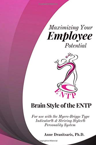 Maximizing Your Employee Potential: Brain Style of the ENTP: For use with the Myers-Briggs Type Indicator® & Striving Styles® Personality System