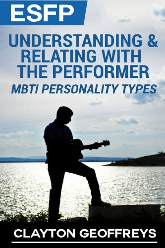 ESFP: Understanding & Relating with the Performer (MBTI Personality Types)