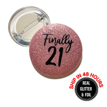 Load image into Gallery viewer, 1 Piece Finally 21 finally legal REAL Fine Sparkly Glitter badge pin pinback button birthday girl favors gift