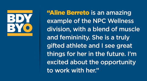 """Aline Berreto is an amazing example of the Wellness division, with a blend of muscle and femininity. She is a truly gifted athlete and I see great things for her in the future. I'm excited about the opportunity to work with her."""