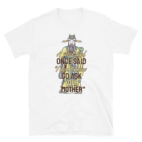 Image of A Wise Dad Once Said I don't know.. Go Ask Your Mother T-shirt