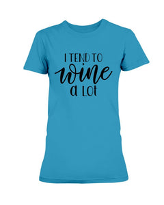 I Tend To Wine A Lot T-Shirt