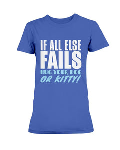 If All Else Fails Hug Your Dog or Kitty T-Shirt