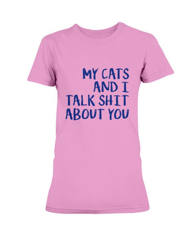 My Cats And I Talk Shit About You T-Shirt